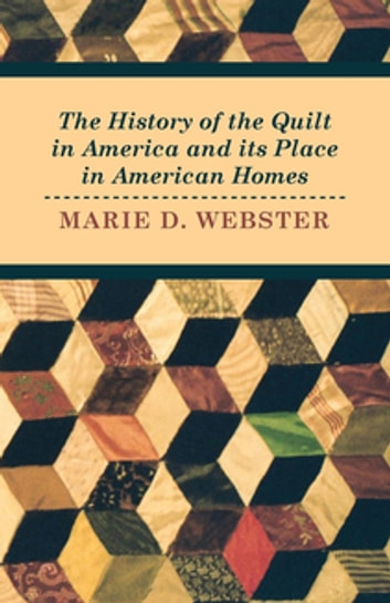 The History of the Quilt in America and its Place in American Homes ebook by Marie Webster