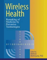 Wireless Health - Remaking of Medicine by Pervasive Technologies ebook by Mehran Mehregany, PhD