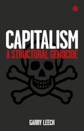 Capitalism: A Structural Genocide ebook by Garry Leech