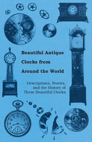 Beautiful Antique Clocks from Around the World - Descriptions, Stories, and the History of These Beautiful Clocks ebook by Anon.