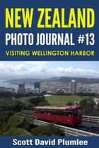 New Zealand Photo Journal #13: Visiting Wellington Harbor ebook by Scott David Plumlee