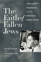 The Faith of Fallen Jews - Yosef Hayim Yerushalmi and the Writing of Jewish History ebook by David N. Myers, Alexander Kaye