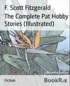 The Complete Pat Hobby Stories (Illustrated) ebook by F. Scott Fitzgerald