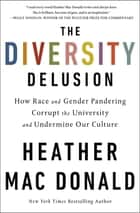 The Diversity Delusion - How Race and Gender Pandering Corrupt the University and Undermine Our Culture ebook by Heather Mac Donald