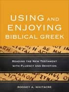 Using and Enjoying Biblical Greek ebook by Rodney A. Whitacre