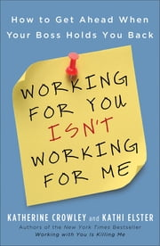 Working for You Isn't Working for Me - How to Get Ahead When Your Boss Holds You Back ebook by Katherine Crowley,Kathi Elster