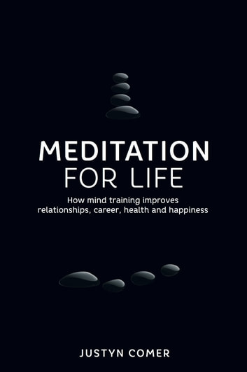 Meditation for Life: How mind training improves relationships, career, health and happiness ebook by Justyn Comer