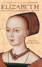 Elizabeth - England's Slandered Queen ebook by Arlene Okerlund