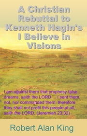 A Christian Rebuttal to Kenneth Hagin's I Believe in Visions ebook by Robert Alan King