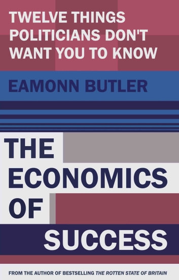 The Economi of Success - Twelve Things Politicians Don't Want You to Know ebook by Eamonn Butler