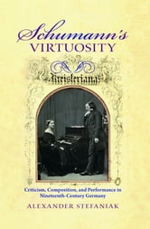 Schumann's Virtuosity - Criticism, Composition, and Performance in Nineteenth-Century Germany ebook by Alexander Stefaniak