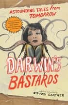 Darwin's Bastards - Astounding Tales from Tomorrow ebook by Zsuzsi Gartner, William Gibson, Douglas Coupland,...