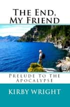 THE END, MY FRIEND - Prelude to the Apocalypse ebook by Kirby Wright