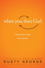 When You, Then God - 7 Things God Is Waiting to Do In Your Life ebook by Rusty George, Michael Defazio, Kyle Idleman