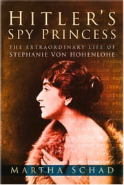 Hitler's Spy Princess - The Extraordinary Life of Stephanie von Hohenlohe ebook by Martha Schad