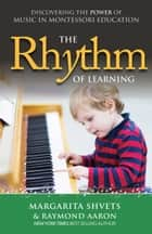 The Rhythm of Learning - Discovering the Power of Music in Montessori Education ebook by Margarita Shvets, Raymond Aaron