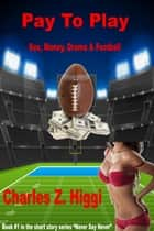 Pay To Play (Sex, Money, Drama & Football) ebook by Charles Z. Higgi
