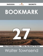 Bookmark 27 Success Secrets - 27 Most Asked Questions On Bookmark - What You Need To Know ebook by Walter Townsend