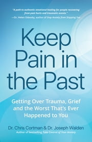 Keep Pain in the Past - Getting Over Trauma, Grief and the Worst That's Ever Happened to You ebook by Dr. Chris Cortman