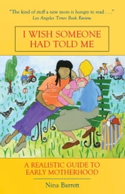 I Wish Someone Had Told Me - A Realistic Guide to Early Motherhood ebook by Nina Barrett