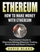 Ethereum: How to Make Money with Ethereum - The Investor's Guide to Ethereum Mining, Ethereum Trading, Blockchain and Smart Contracts ebook by David Blake