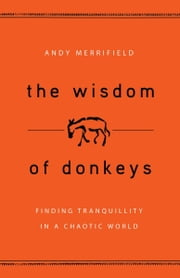 The Wisdom of Donkeys - Finding Tranquility in a Chaotic World ebook by Andy Merrifield
