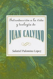 Introduccion a la vida y teologia de Juan Calvino AETH - Introduction to the Life and Theology of John Calvin ebook by Assoc for Hispanic Theological Education