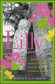 Lilly - Palm Beach, Tropical Glamour, and the Birth of a Fashion Legend ebook by Kathryn Livingston