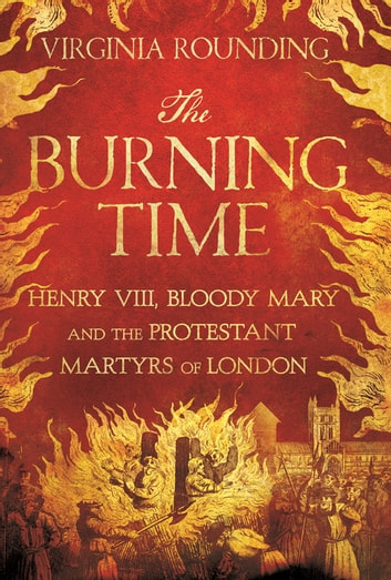 The Burning Time - Henry VIII, Bloody Mary, and the Protestant Martyrs of London ebook by Virginia Rounding