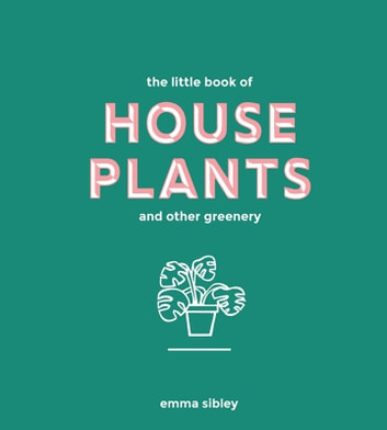 The Little Book of House Plants and Other Greenery eBook by Emma Sibley