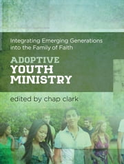 Adoptive Youth Ministry (Youth, Family, and Culture) - Integrating Emerging Generations into the Family of Faith ebook by Chap Clark,Chap Clark