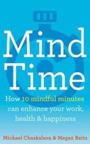 Mind Time: How ten mindful minutes can enhance your work, health and happiness ebook by Michael Chaskalson, Dr Megan Reitz