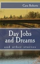 Day Jobs and Dreams and Other Stories ebook by Cara Roberts