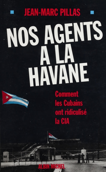 Nos agents à La Havane : comment les Cubains ont ridiculisé la C.I.A ebook by Jean-Marc Pillas