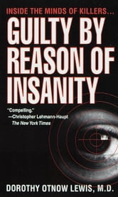 Guilty by Reason of Insanity - A Psychiatrist Explores the Minds of Killers ebook by Dorothy Otnow Lewis, Ph.D.