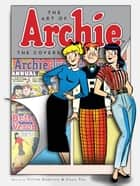 The Art of Archie: The Covers ebook by Victor Gorelick, Craig Yoe