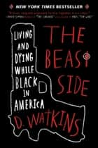 The Beast Side - Living and Dying While Black in America ebook by D. Watkins, David Talbot
