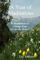 A Year of Meditations: 52 Meditations to Change Your Life for the Better! ebook by The Abbotts
