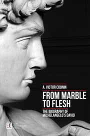 From Marble to Flesh. The Biography of Michelangelo's David ebook by A. Victor Coonin