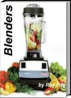 Blenders - All You Need To Know About Use of Blenders, Personal Blenders, Blender Drinks, Best Blender And More ebook by