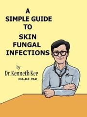 A Simple Guide to Skin Fungal Infections ebook by Kenneth Kee