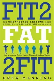 Fit2Fat2Fit - The Unexpected Lessons from Gaining and Losing 75 lbs on Purpose ebook by Drew Manning, Bradley Pierce