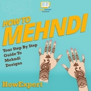 How To Mehndi - Your Step By Step Guide To Mehndi Designs audiobook by HowExpert