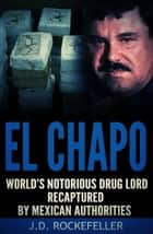 El Chapo: World's Most Notorious Drug Lord Recaptured by Mexican Authorities ebook by J.D. Rockefeller