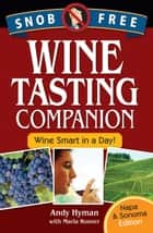 Snob Free Wine Tasting Companion, Wine Smart in a Day, Napa & Sonoma Edition ebook by Andy Hyman