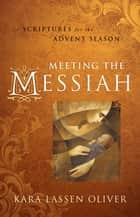 Meeting the Messiah - Scriptures for the Advent Season ebook by Kara Lassen Oliver