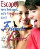 Friends to Lovers :Escape and Never be Trapped In The Friendzone Again! ebook by Jack N. Raven