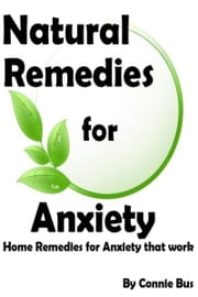 Natural Remedies for Anxiety: Home Remedies for Anxiety that Work ebook by Connie Bus