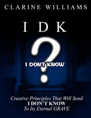 "IDK I Don't Know - Creative Perspective on Principles to send ""I DON'T KNOW"" To Its Eternal Grave!!! ebook by Clarine Williams"
