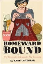 Homeward Bound - Why Women Are Embracing the New Domesticity ebook by Emily Matchar